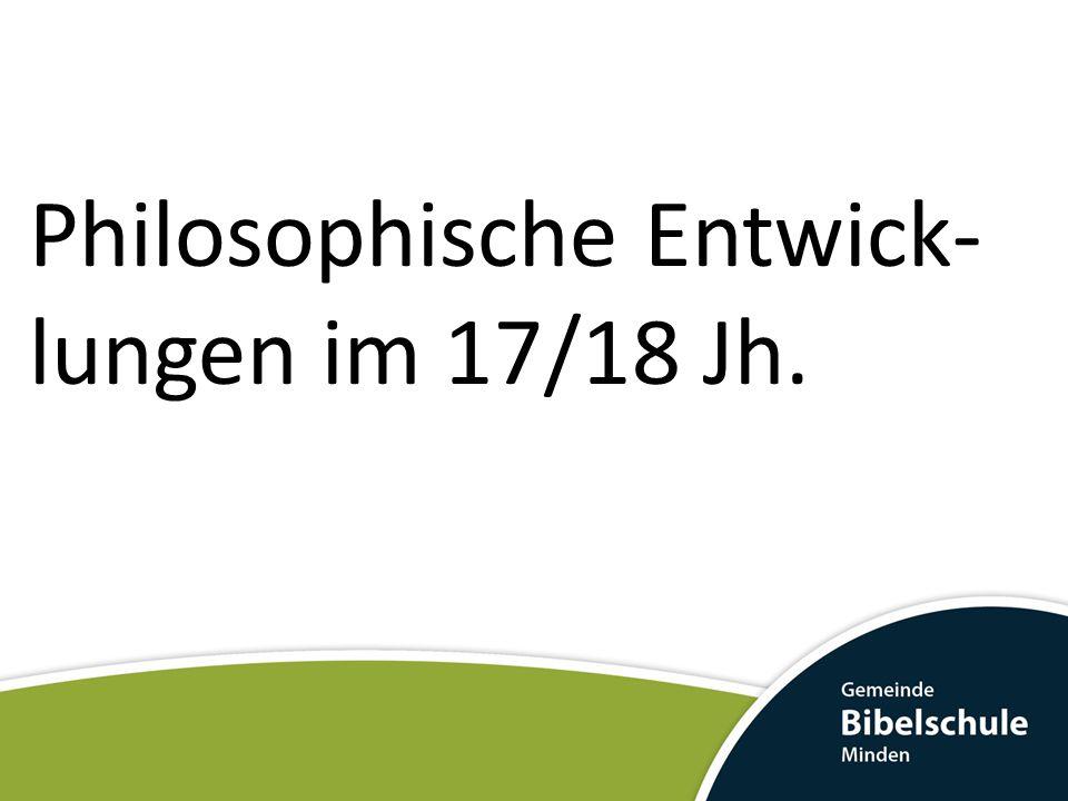 Philosophische Entwick-lungen im 17/18 Jh.