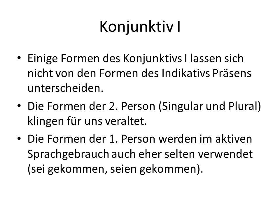 Konjunktiv I Einige Formen des Konjunktivs I lassen sich nicht von den Formen des Indikativs Präsens unterscheiden.
