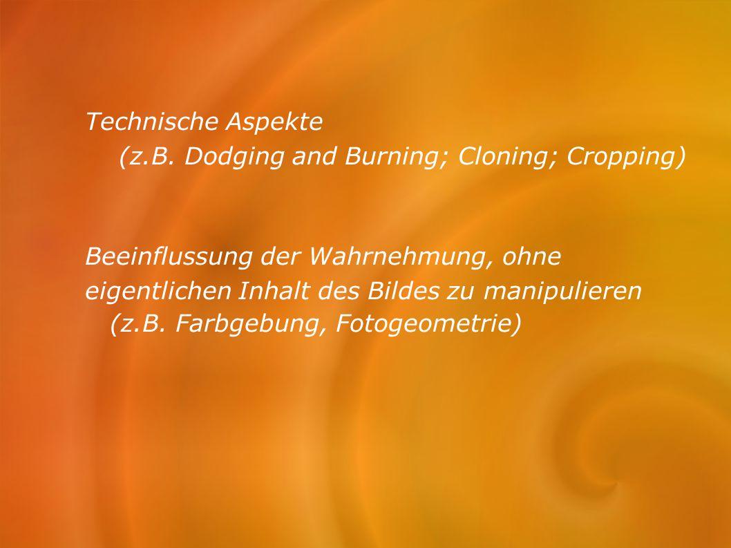 Technische Aspekte (z.B. Dodging and Burning; Cloning; Cropping) Beeinflussung der Wahrnehmung, ohne.