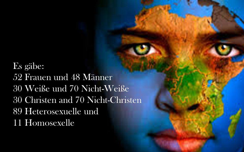 Es gäbe: 52 Frauen und 48 Männer 30 Weiße und 70 Nicht-Weiße 30 Christen and 70 Nicht-Christen 89 Heterosexuelle und