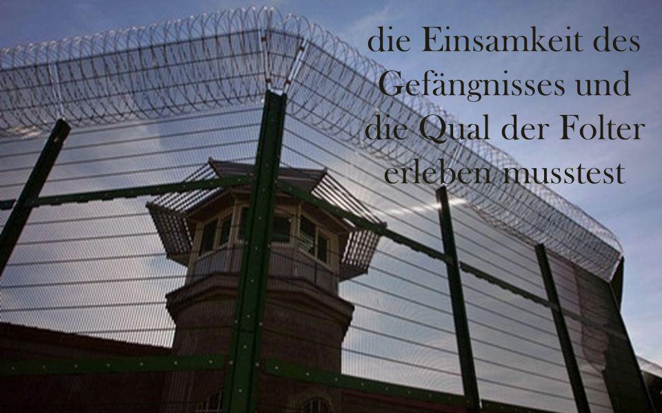 die Einsamkeit des Gefängnisses und die Qual der Folter erleben musstest