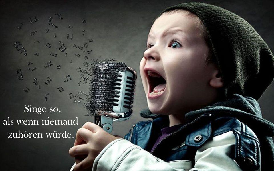 Singe so, als wenn niemand zuhören würde.