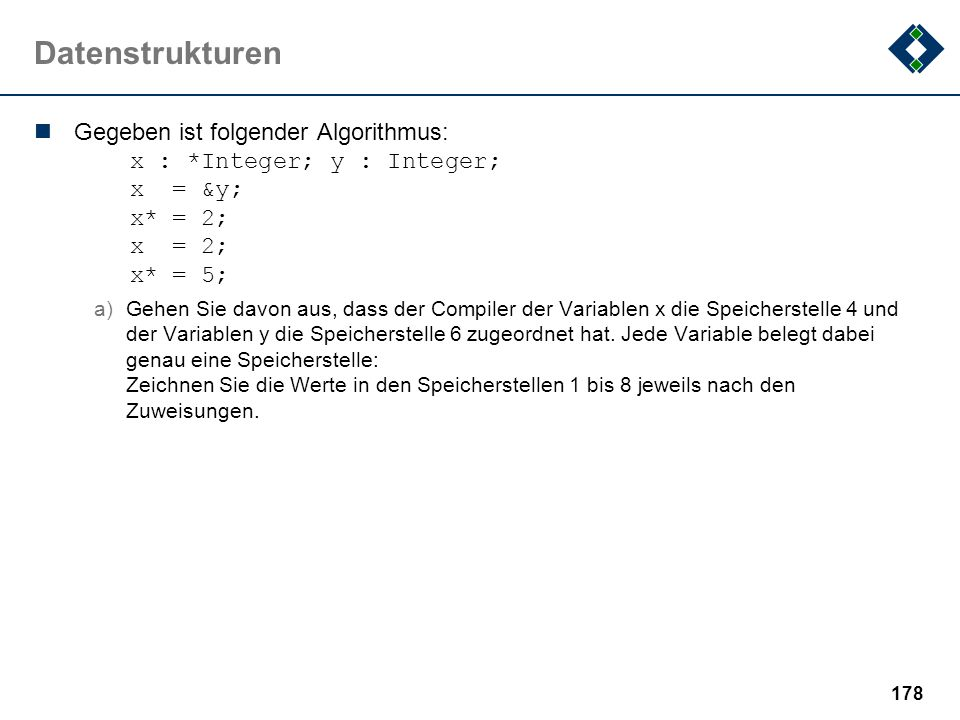 Datenstrukturen Gegeben ist folgender Algorithmus: x : *Integer; y : Integer; x = &y; x* = 2; x = 2; x* = 5;