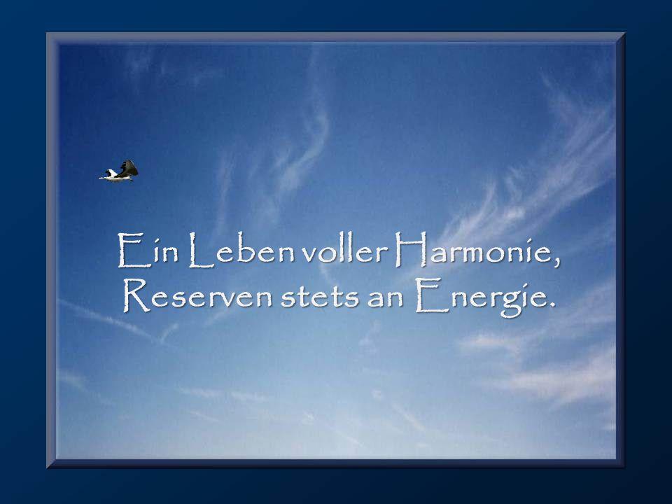 Ein Leben voller Harmonie, Reserven stets an Energie.