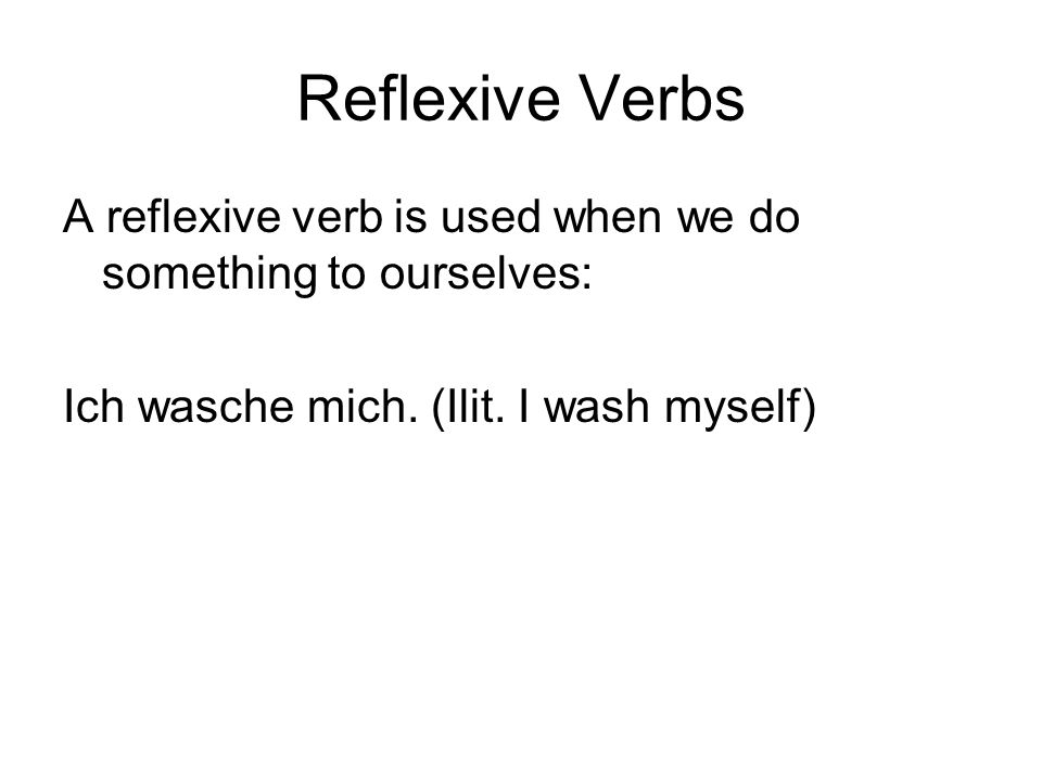 Reflexive Verbs A reflexive verb is used when we do something to ourselves: Ich wasche mich.