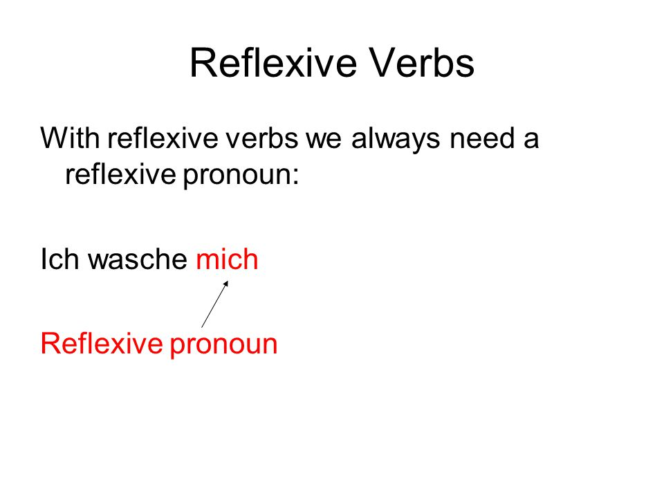 Reflexive Verbs With reflexive verbs we always need a reflexive pronoun: Ich wasche mich.