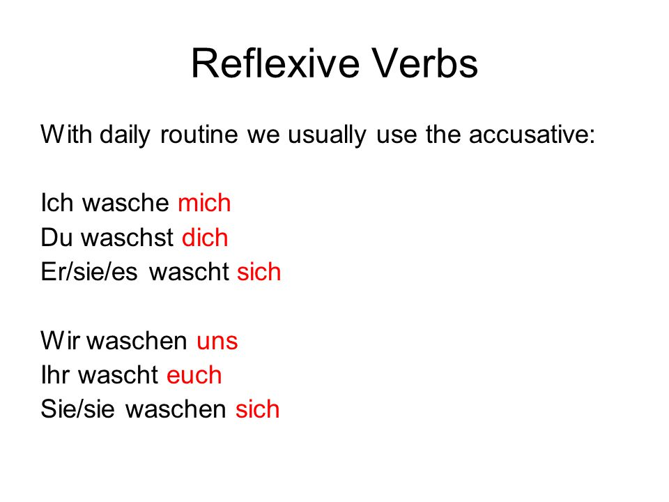 Reflexive Verbs With daily routine we usually use the accusative: