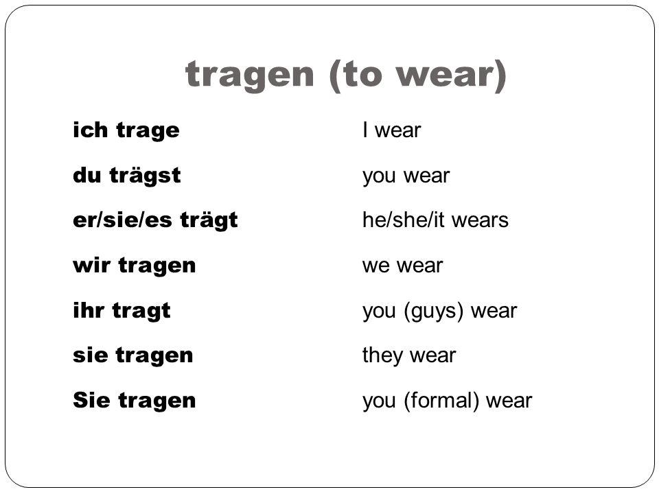 tragen (to wear) ich trage du trägst er/sie/es trägt wir tragen ihr tragt sie tragen Sie tragen