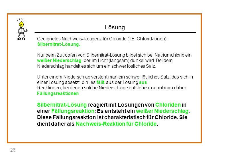 Lösung Geeignetes Nachweis-Reagenz für Chloride (TE: Chlorid-Ionen): Silbernitrat-Lösung.