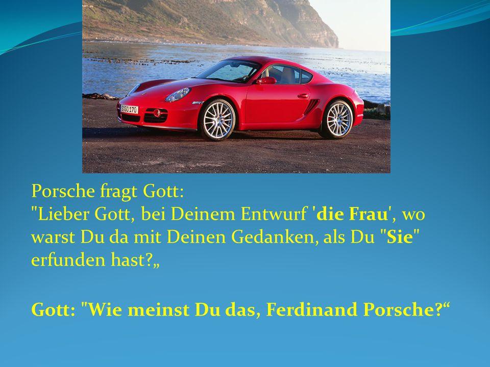 """Porsche fragt Gott: Lieber Gott, bei Deinem Entwurf die Frau , wo warst Du da mit Deinen Gedanken, als Du Sie erfunden hast """""""