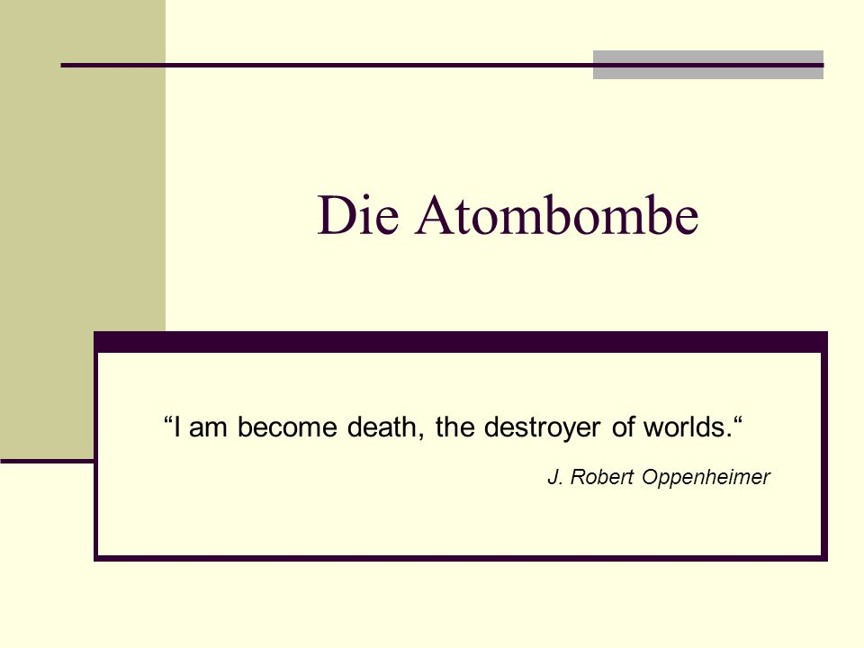 I am become death, the destroyer of worlds. J. Robert Oppenheimer