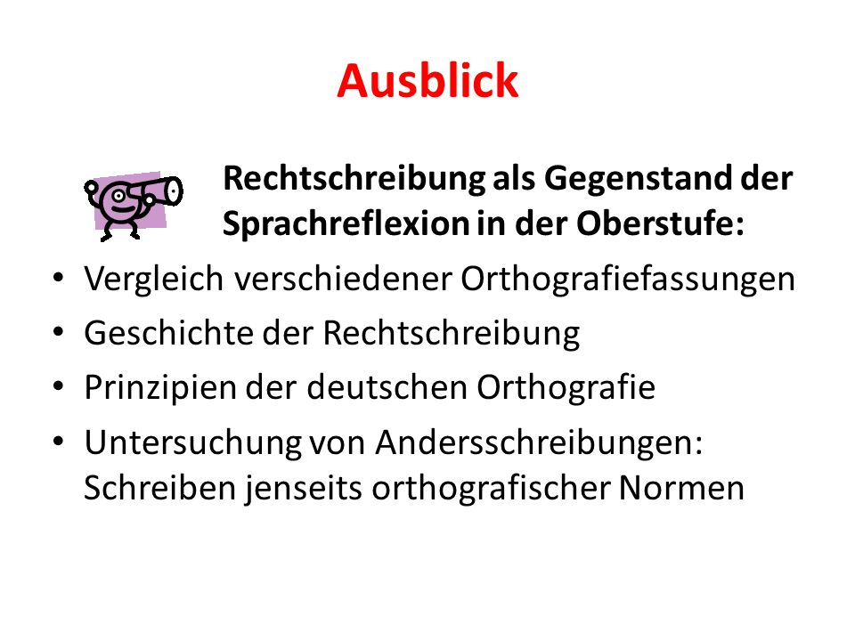 Ausblick Rechtschreibung als Gegenstand der Sprachreflexion in der Oberstufe: Vergleich verschiedener Orthografiefassungen.