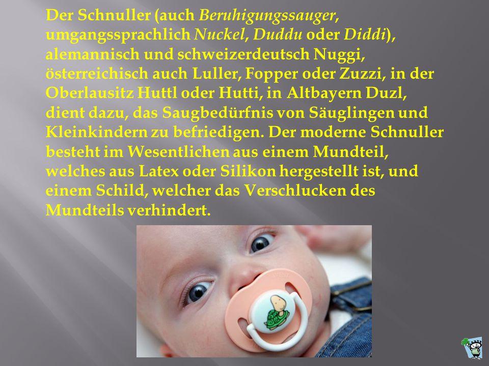 Der Schnuller (auch Beruhigungssauger, umgangssprachlich Nuckel, Duddu oder Diddi), alemannisch und schweizerdeutsch Nuggi, österreichisch auch Luller, Fopper oder Zuzzi, in der Oberlausitz Huttl oder Hutti, in Altbayern Duzl, dient dazu, das Saugbedürfnis von Säuglingen und Kleinkindern zu befriedigen.