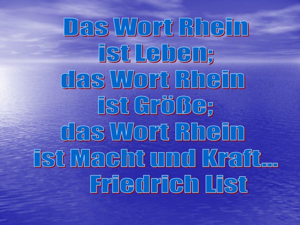 Das Wort Rhein ist Leben; das Wort Rhein ist Größe; ist Macht und Kraft... Friedrich List