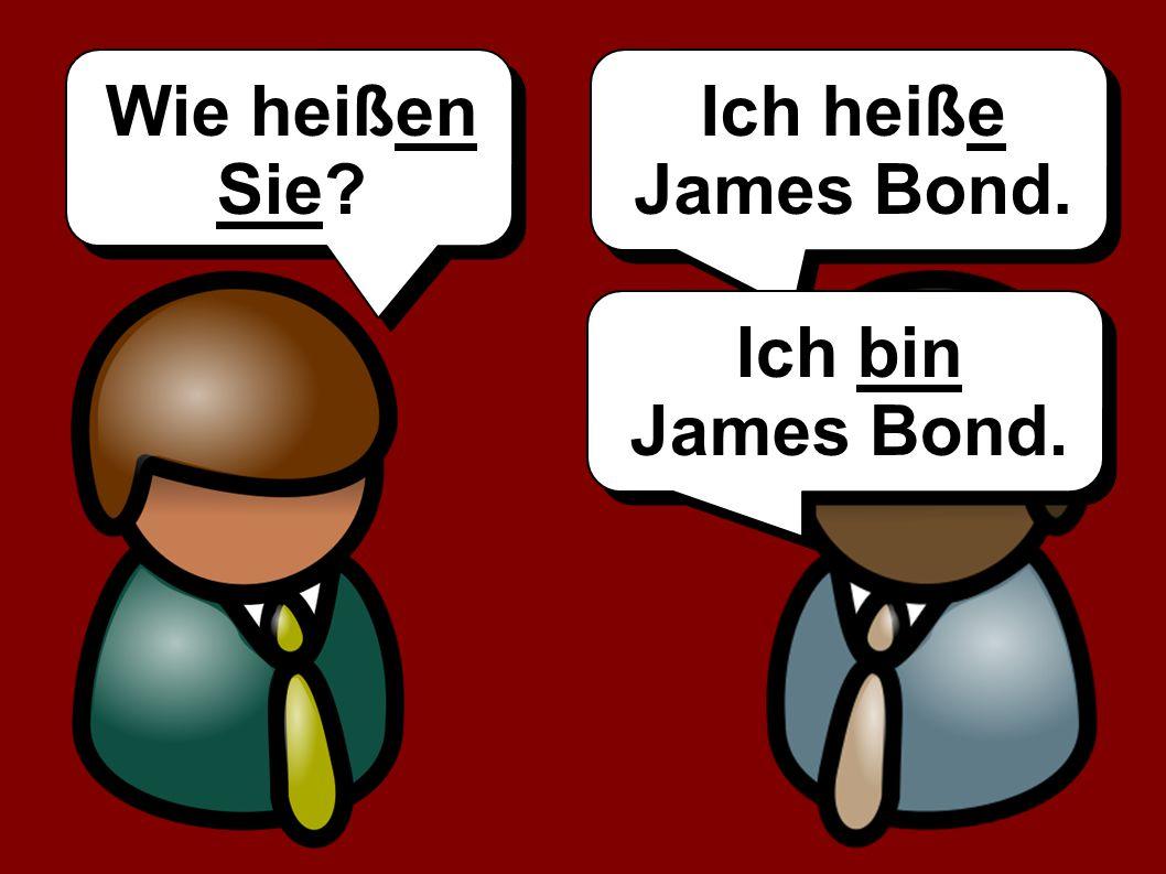Wie heißen Sie Ich heiße James Bond. Ich bin James Bond.