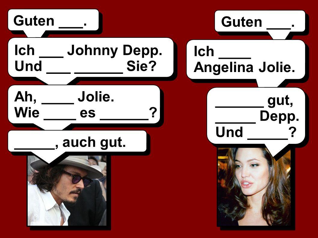 Guten ___. Guten ___. Ich ___ Johnny Depp. Und ___ ______ Sie Ich ____ Angelina Jolie. Ah, ____ Jolie.