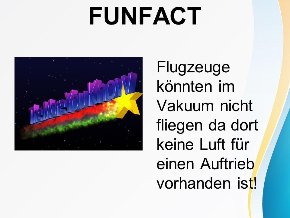 FUNFACT Flugzeuge könnten im Vakuum nicht fliegen da dort keine Luft für einen Auftrieb vorhanden ist!