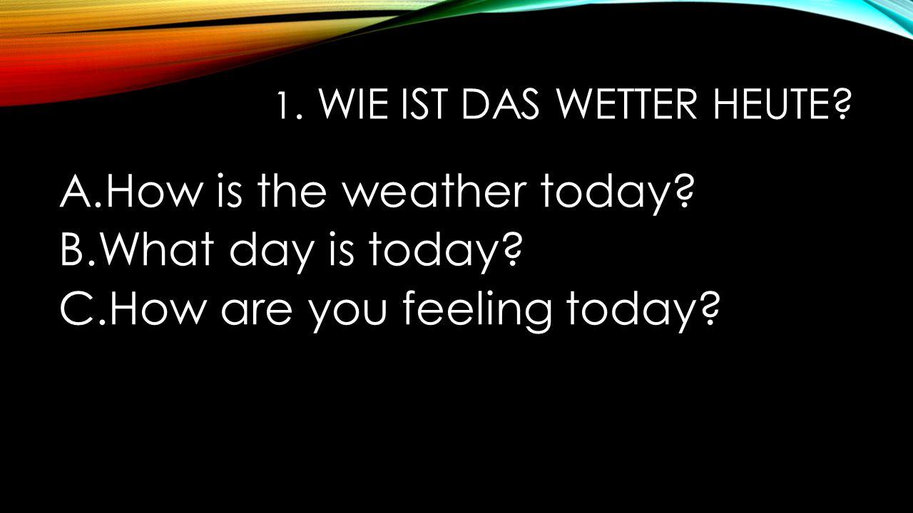 1. Wie ist das Wetter heute