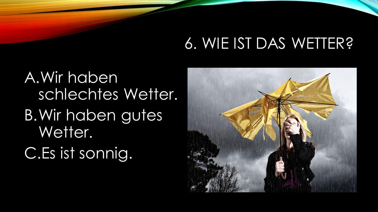 6. Wie ist das Wetter Wir haben schlechtes Wetter. Wir haben gutes Wetter. Es ist sonnig.