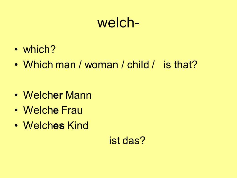 welch- which Which man / woman / child / is that Welcher Mann