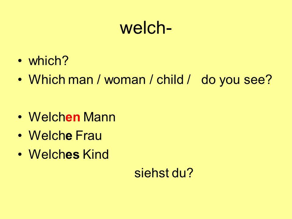 welch- which Which man / woman / child / do you see Welchen Mann