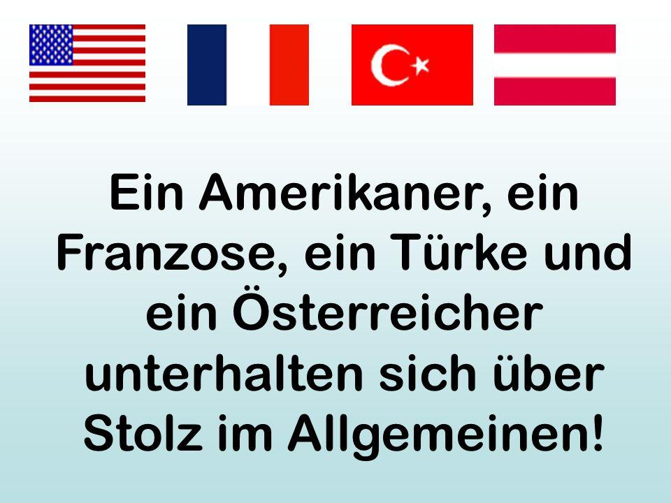 Ein Amerikaner, ein Franzose, ein Türke und ein Österreicher unterhalten sich über Stolz im Allgemeinen!