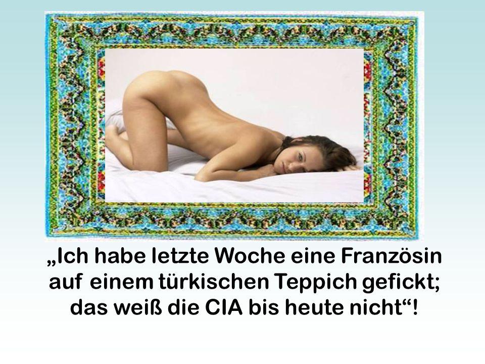 """""""Ich habe letzte Woche eine Französin auf einem türkischen Teppich gefickt; das weiß die CIA bis heute nicht !"""