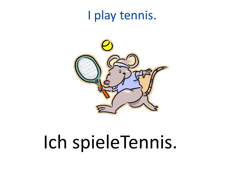 I play tennis. Ich spieleTennis.