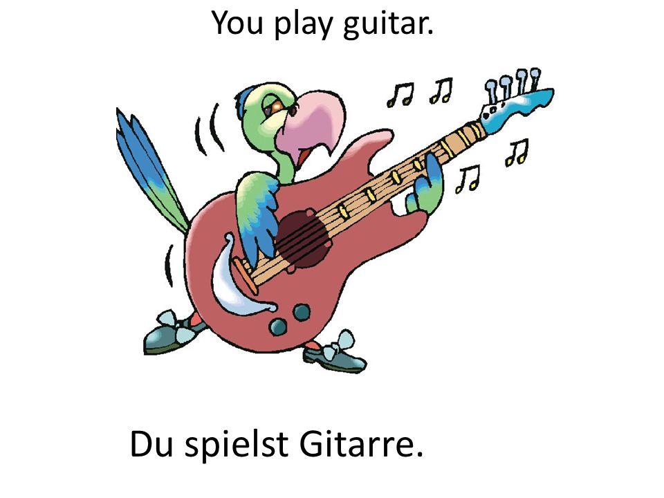 You play guitar. Du spielst Gitarre.