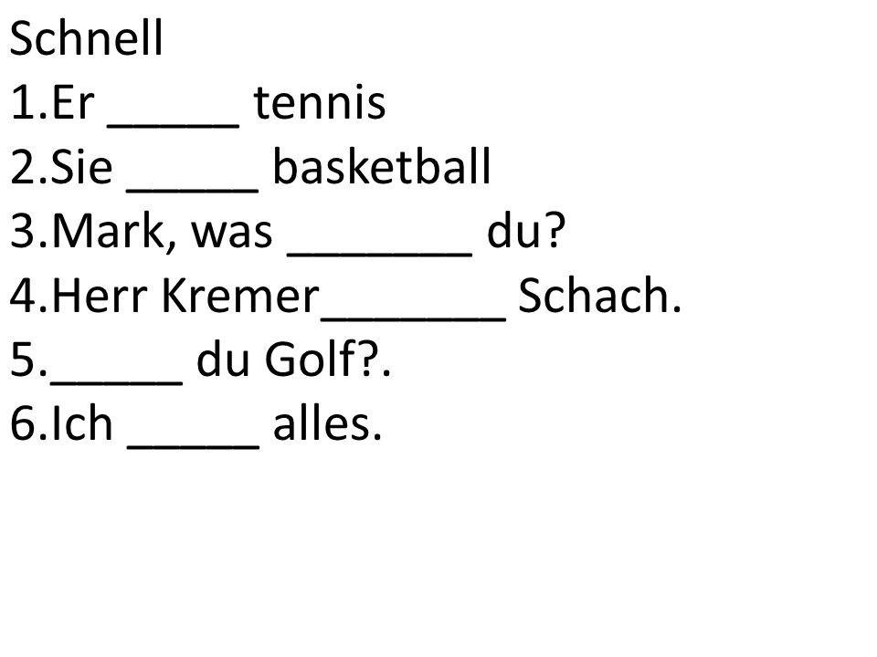 Schnell Er _____ tennis. Sie _____ basketball. Mark, was _______ du Herr Kremer_______ Schach. _____ du Golf .