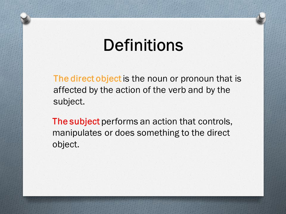 Definitions The direct object is the noun or pronoun that is affected by the action of the verb and by the subject.