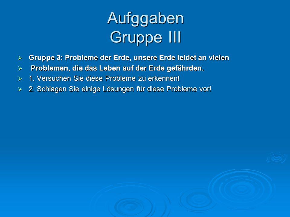 Aufggaben Gruppe III Gruppe 3: Probleme der Erde, unsere Erde leidet an vielen. Problemen, die das Leben auf der Erde gefährden.
