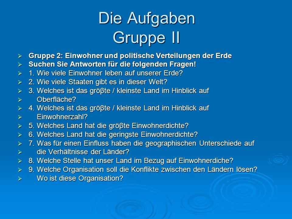 Die Aufgaben Gruppe II Gruppe 2: Einwohner und politische Verteilungen der Erde. Suchen Sie Antworten für die folgenden Fragen!