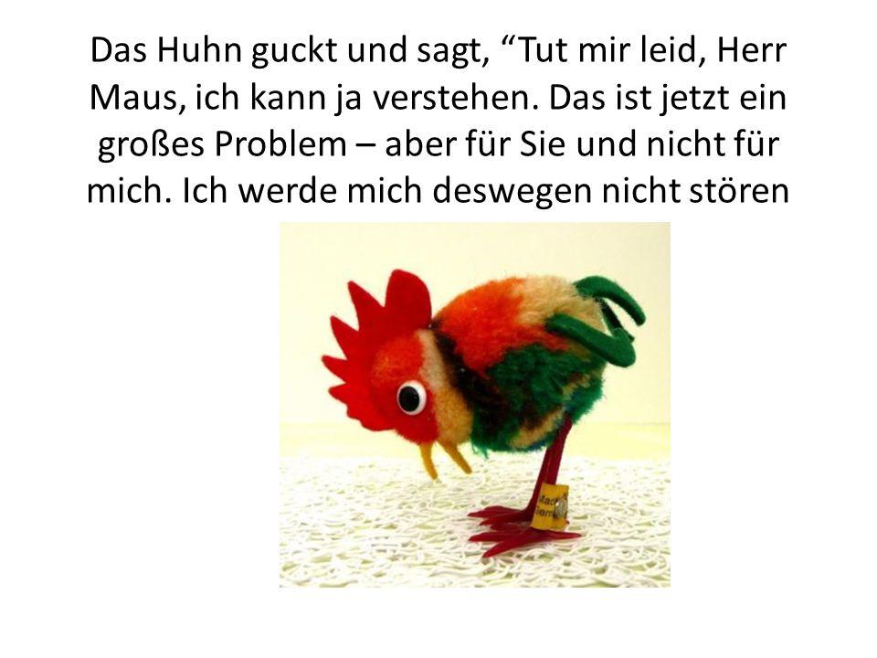 Das Huhn guckt und sagt, Tut mir leid, Herr Maus, ich kann ja verstehen.