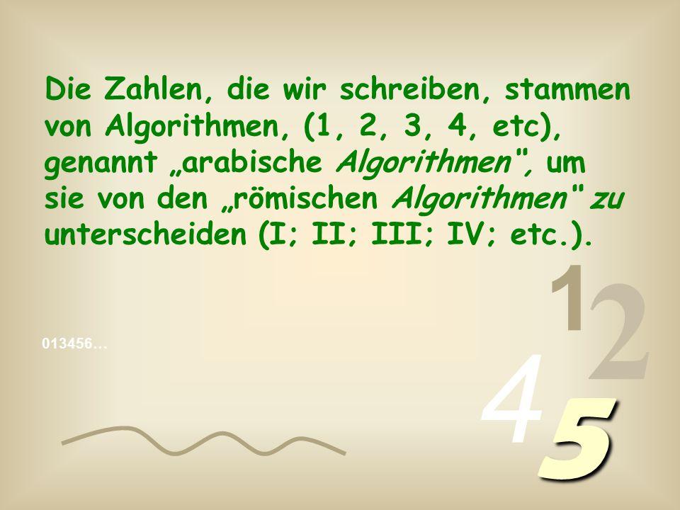 """Die Zahlen, die wir schreiben, stammen von Algorithmen, (1, 2, 3, 4, etc), genannt """"arabische Algorithmen , um sie von den """"römischen Algorithmen zu unterscheiden (I; II; III; IV; etc.)."""