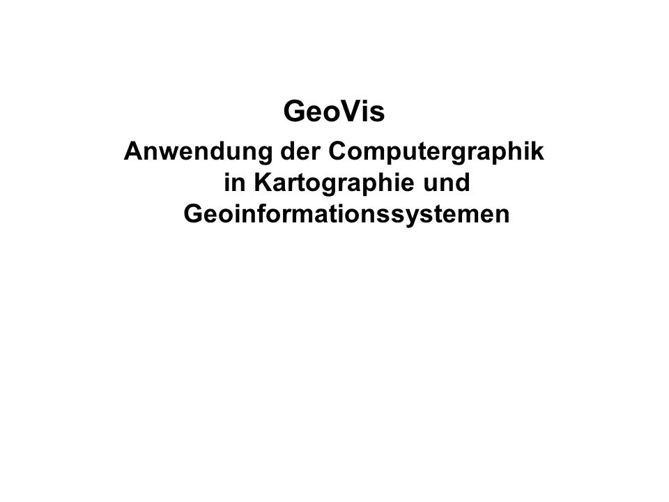 GeoVis Anwendung der Computergraphik in Kartographie und Geoinformationssystemen