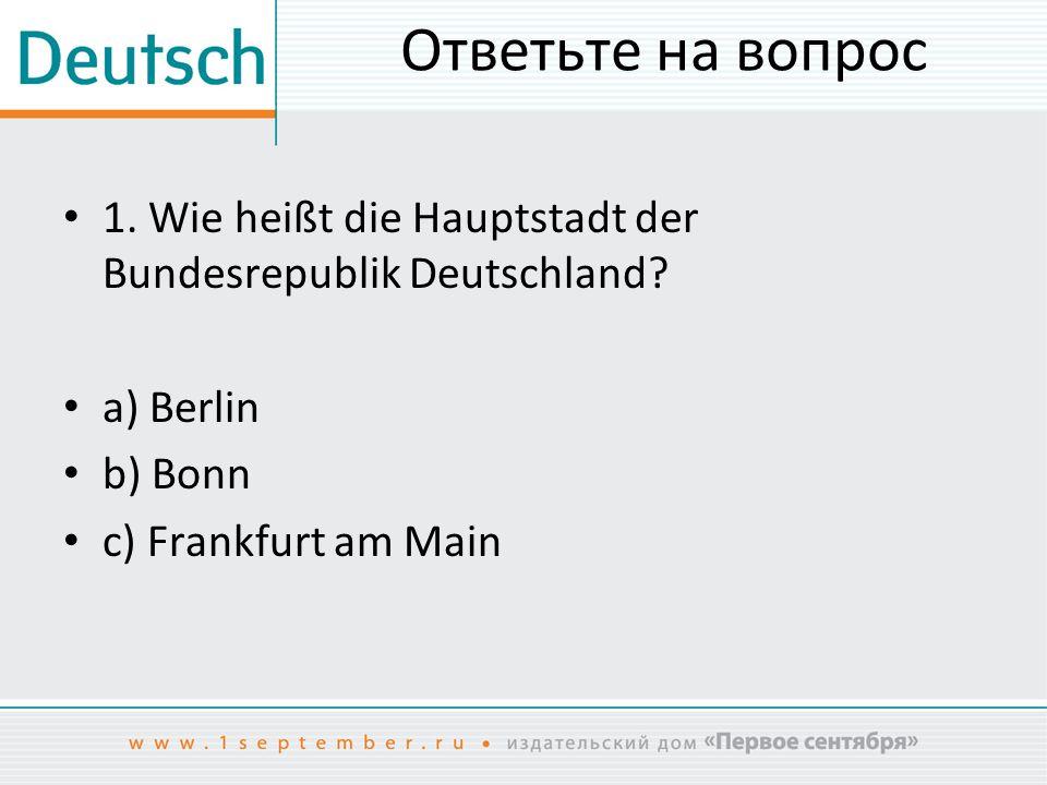 Ответьте на вопрос 1. Wie heißt die Hauptstadt der Bundesrepublik Deutschland a) Berlin. b) Bonn.