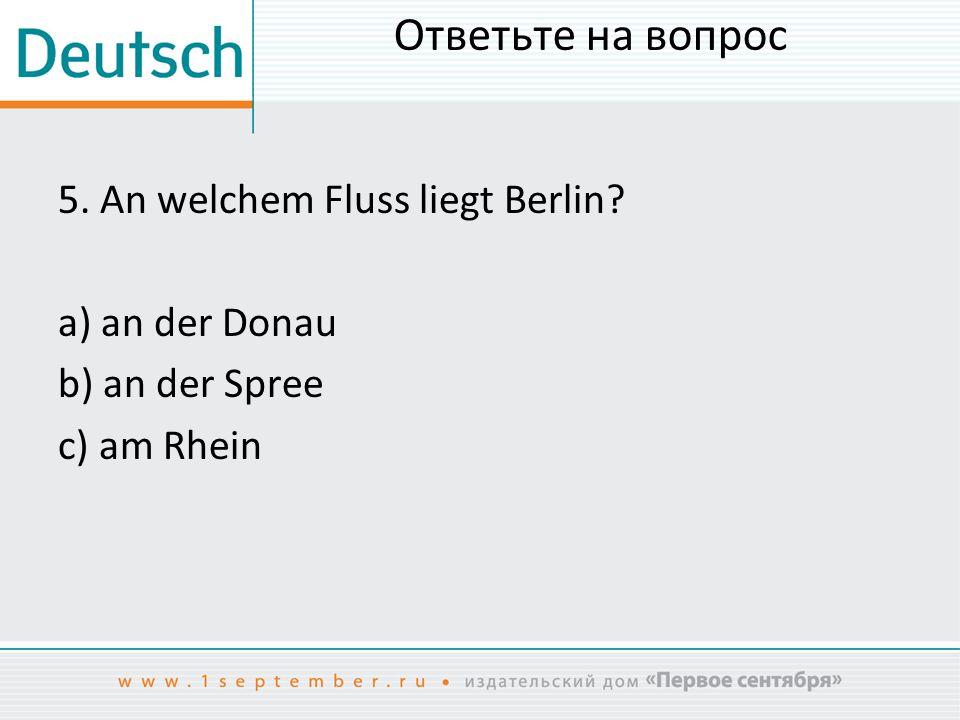 Ответьте на вопрос 5. An welchem Fluss liegt Berlin a) an der Donau b) an der Spree c) am Rhein