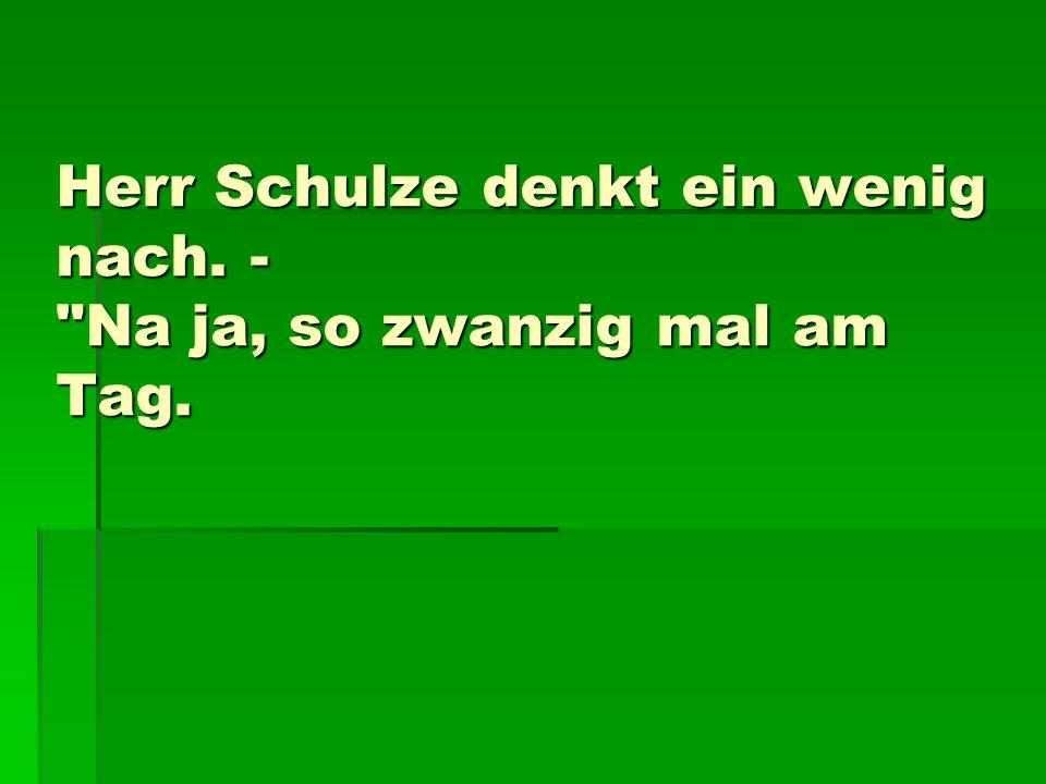 Herr Schulze denkt ein wenig nach. - Na ja, so zwanzig mal am Tag.