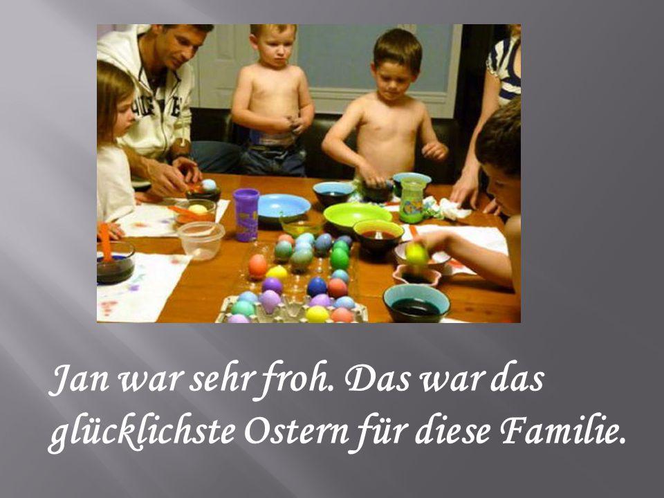 Jan war sehr froh. Das war das glücklichste Ostern für diese Familie.