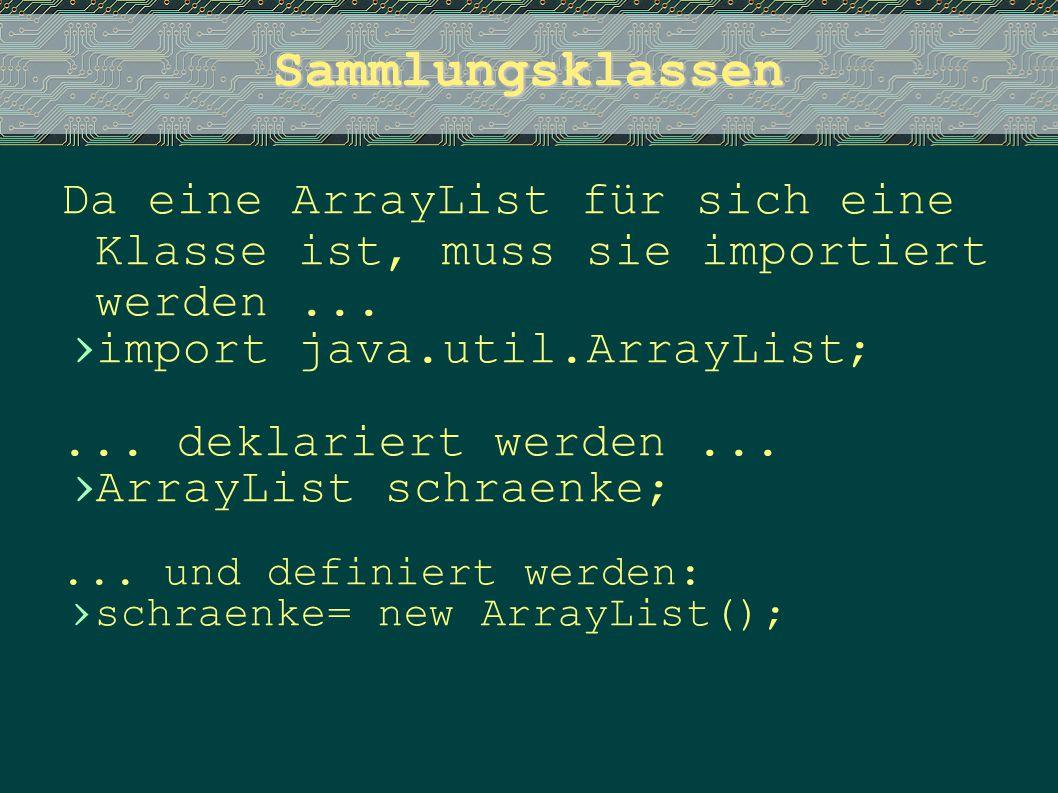 Sammlungsklassen Da eine ArrayList für sich eine Klasse ist, muss sie importiert werden ... import java.util.ArrayList;