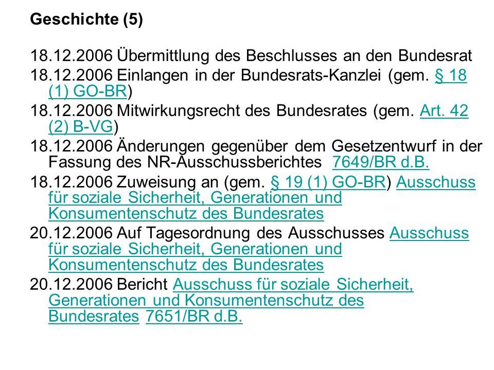 Geschichte (5) 18.12.2006 Übermittlung des Beschlusses an den Bundesrat. 18.12.2006 Einlangen in der Bundesrats-Kanzlei (gem. § 18 (1) GO-BR)