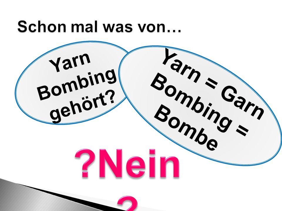 Nein Yarn = Garn Bombing = Bombe Yarn Bombing gehört
