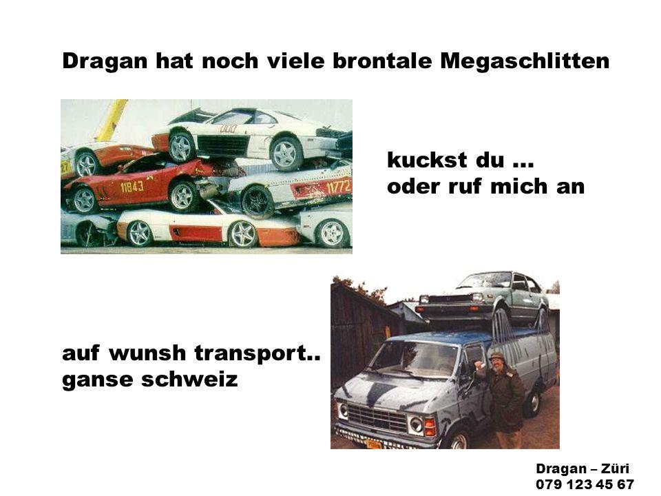 Dragan hat noch viele brontale Megaschlitten