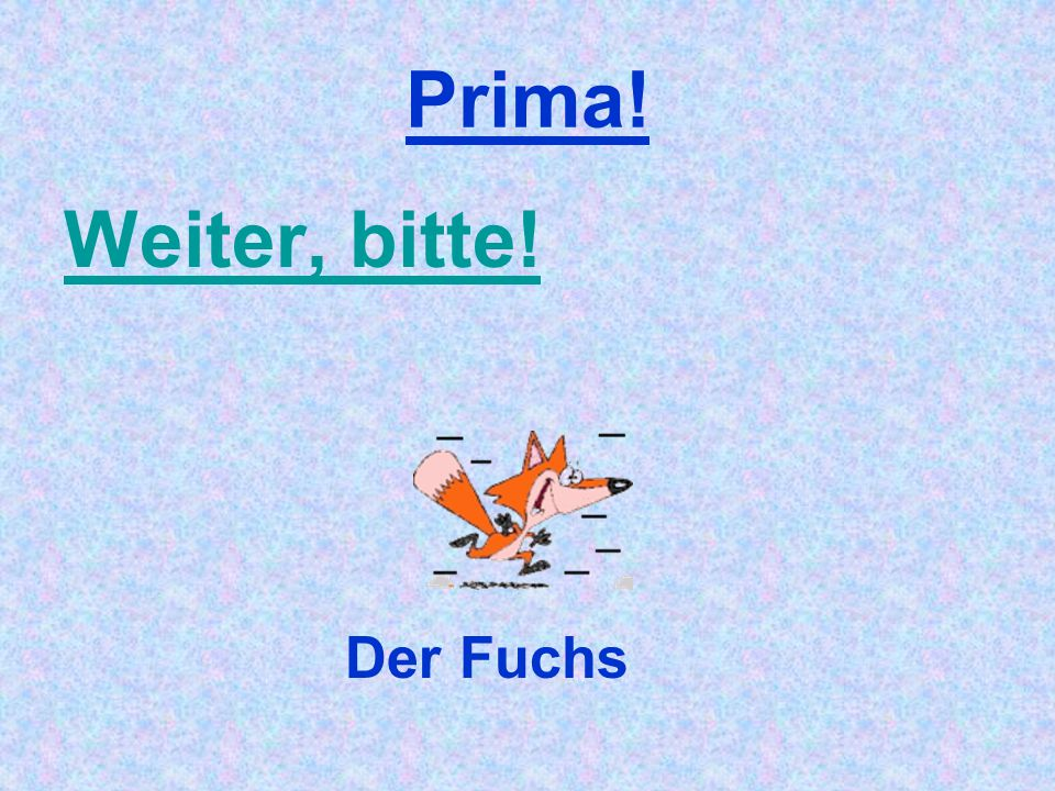 Prima! Weiter, bitte! Der Fuchs