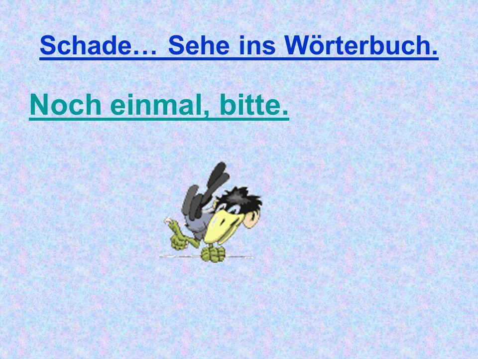 Schade… Sehe ins Wörterbuch.