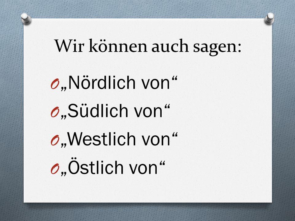 """""""Nördlich von """"Südlich von """"Westlich von """"Östlich von"""