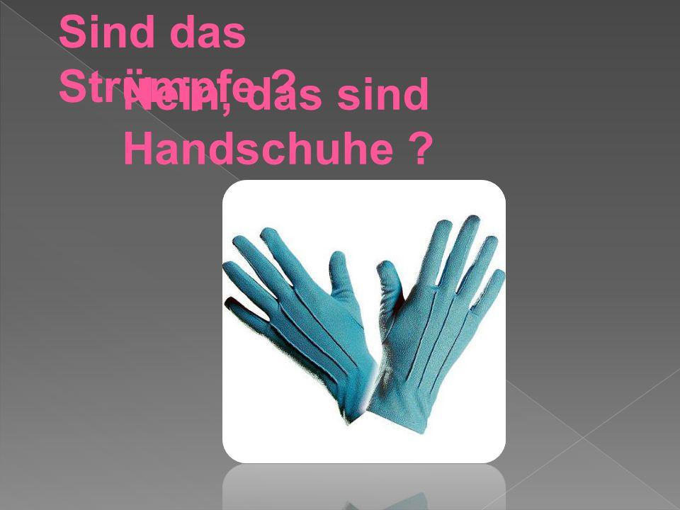 Sind das Strümpfe Nein, das sind Handschuhe