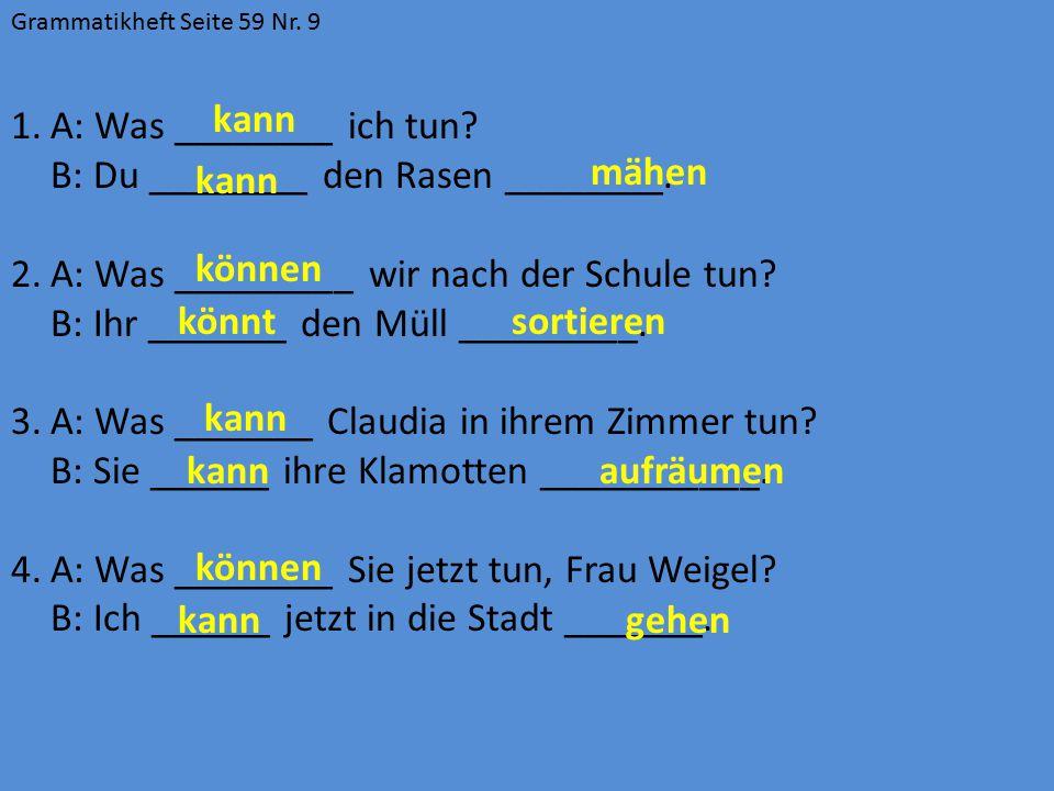 B: Du ________ den Rasen ________.