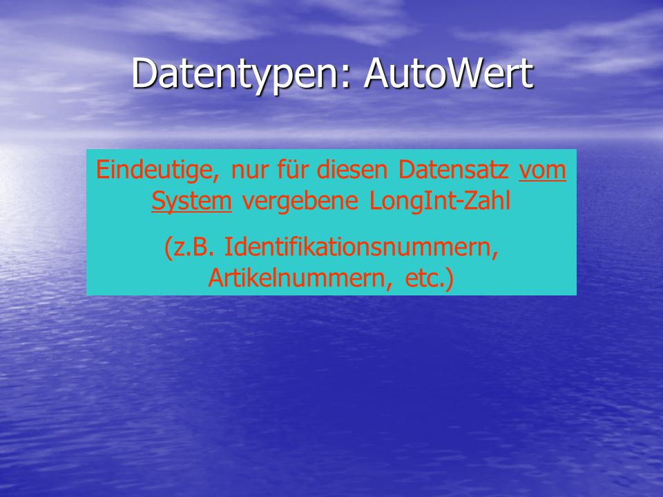 Datentypen: AutoWert Eindeutige, nur für diesen Datensatz vom System vergebene LongInt-Zahl.